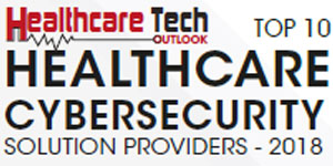 Top 10 Healthcare Cybersecurity Solution Providers - 2018